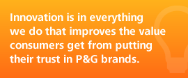 Innovation is in everything we do that improves the value consumers get from putting their trust in P&G brands.